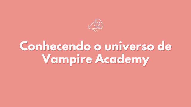 Conhecendo o universo de Vampire Academy