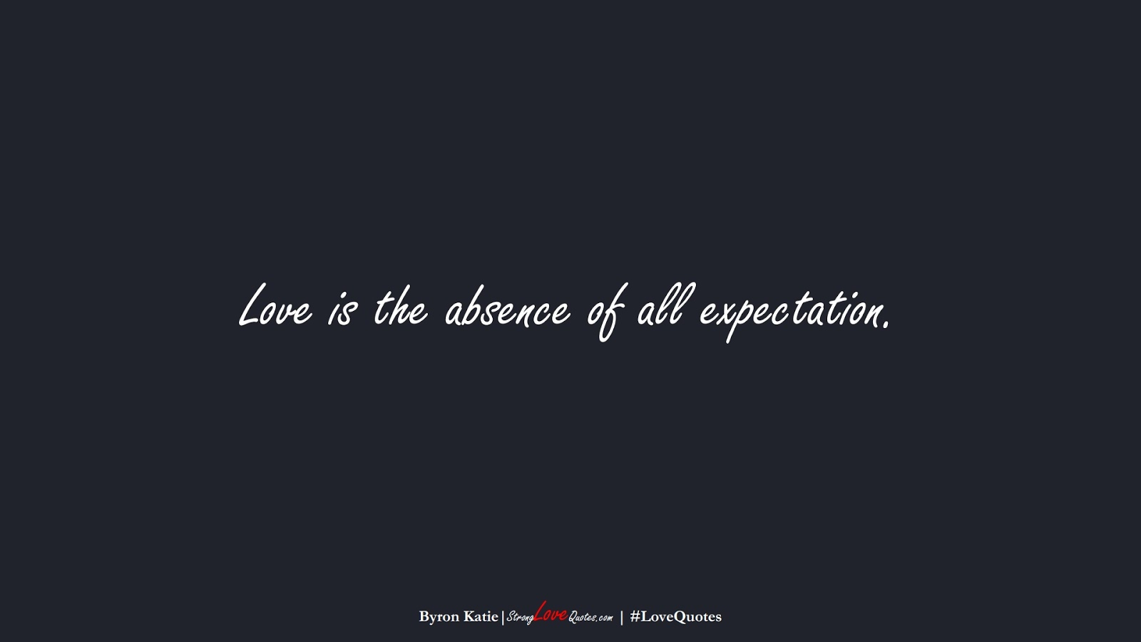 Love is the absence of all expectation. (Byron Katie);  #LoveQuotes