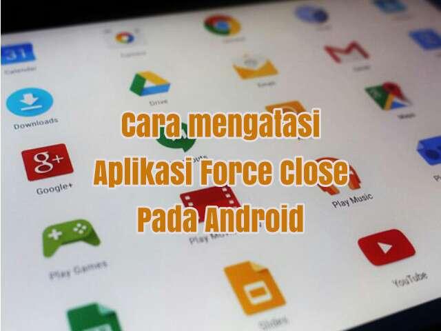 Cara Mengatasi Aplikasi yang Sering Keluar Sendiri (Force Close) di Android