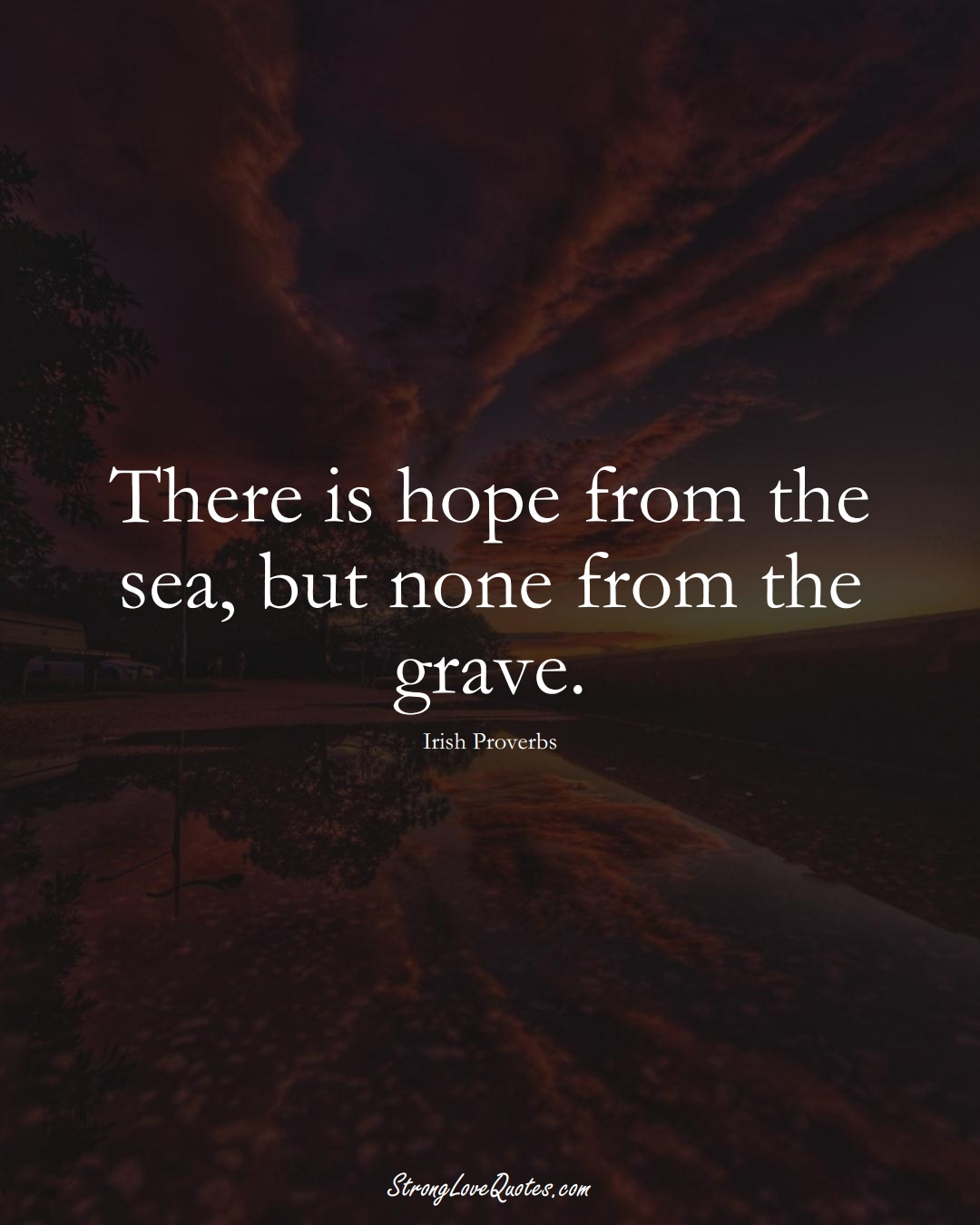 There is hope from the sea, but none from the grave. (Irish Sayings);  #EuropeanSayings