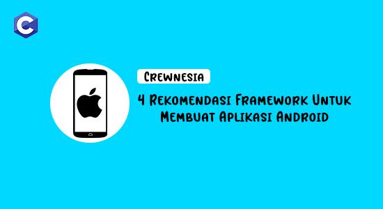 Crewnesia - 4 Rekomendasi Framework Untuk Membuat Aplikasi Android