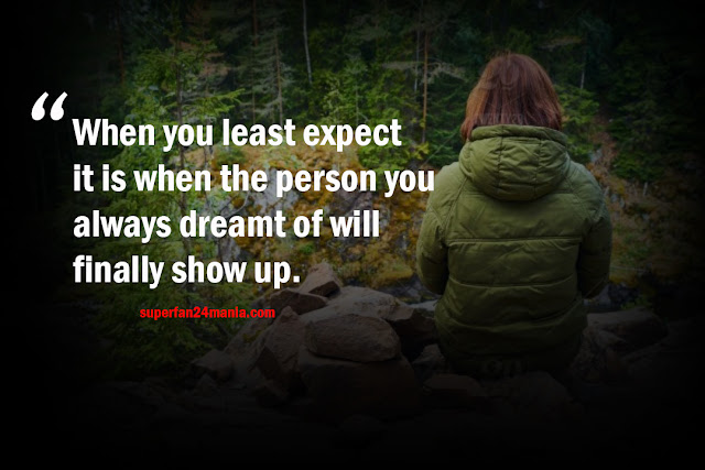 When you least expect it is when the person you always dreamt of will finally show up.