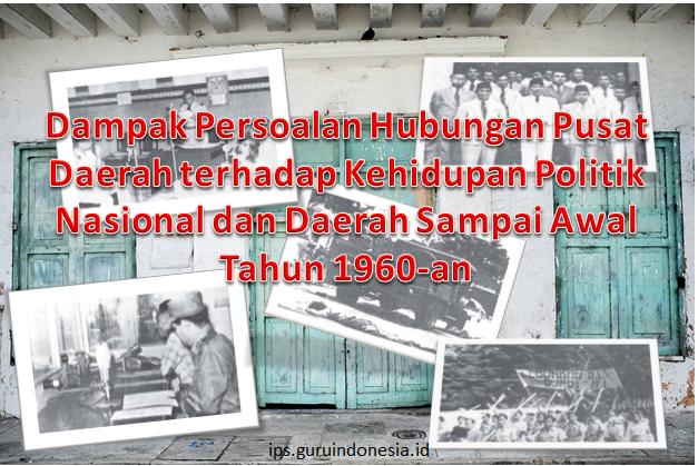 Dampak Persoalan Hubungan Pusat Daerah terhadap Kehidupan Politik Nasional dan Daerah Sampai Awal Tahun 1960-an