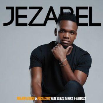 Major League X Focalistic – Jezabel (Feat. Senzo Afrika & Abidoza)