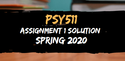 PSY511 ASSIGNMENT NO.1 SOLUTION SPRING 2020