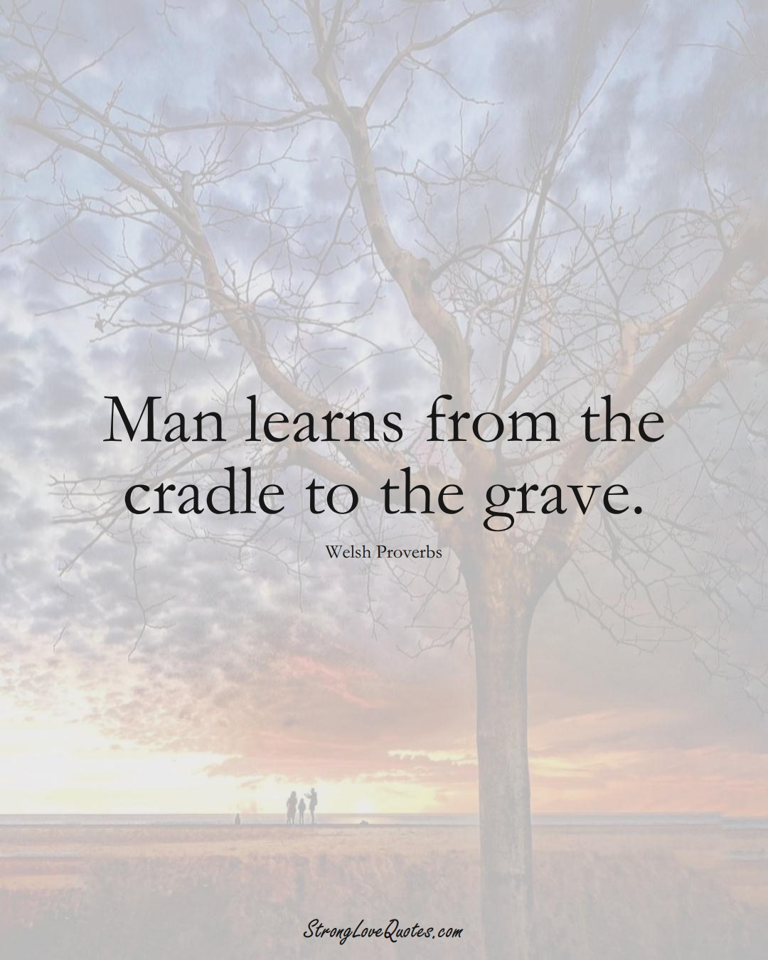 Man learns from the cradle to the grave. (Welsh Sayings);  #EuropeanSayings