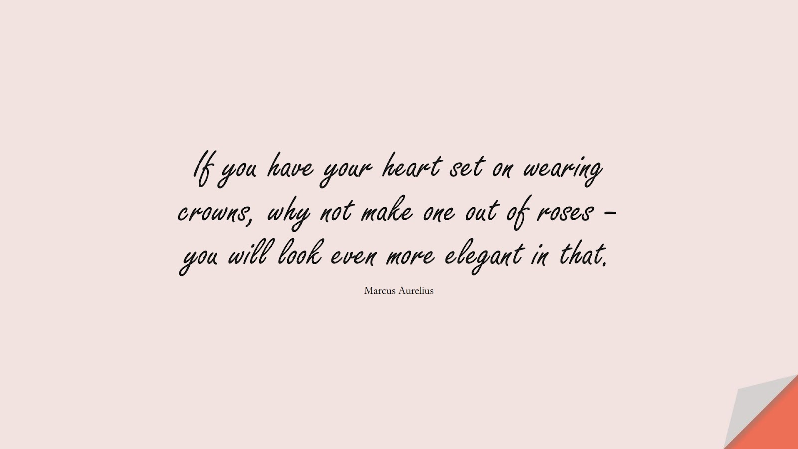 If you have your heart set on wearing crowns, why not make one out of roses – you will look even more elegant in that. (Marcus Aurelius);  #StoicQuotes