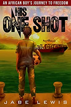 His One Shot: Surviving The Odds - An African Boy's Journey To Freedom by Jabe Lewis