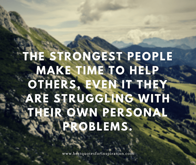 the strongest people make time to help others, even it they are struggling with their own personal problems.