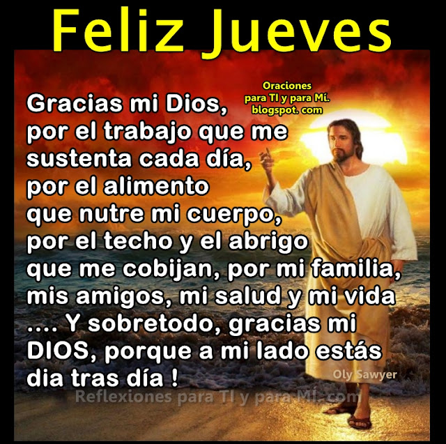 FELIZ JUEVES  Gracias mi Dios, por el trabajo que me sustenta cada día, por el alimento que nutre mi cuerpo, por mi techo y el abrigo que me cobijan, por mi familia, mis amigos, mi salud y mi vida... y sobretodo, gracias mi Dios porque a mi lado estás día tras día!