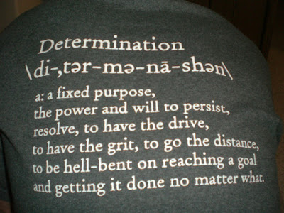 Determination: a fixed purpose, the power and will to persist, resolve, to have the drive, to have grit, to go the distance, to be hell-bent on reaching a goal and getting it done no matter what.