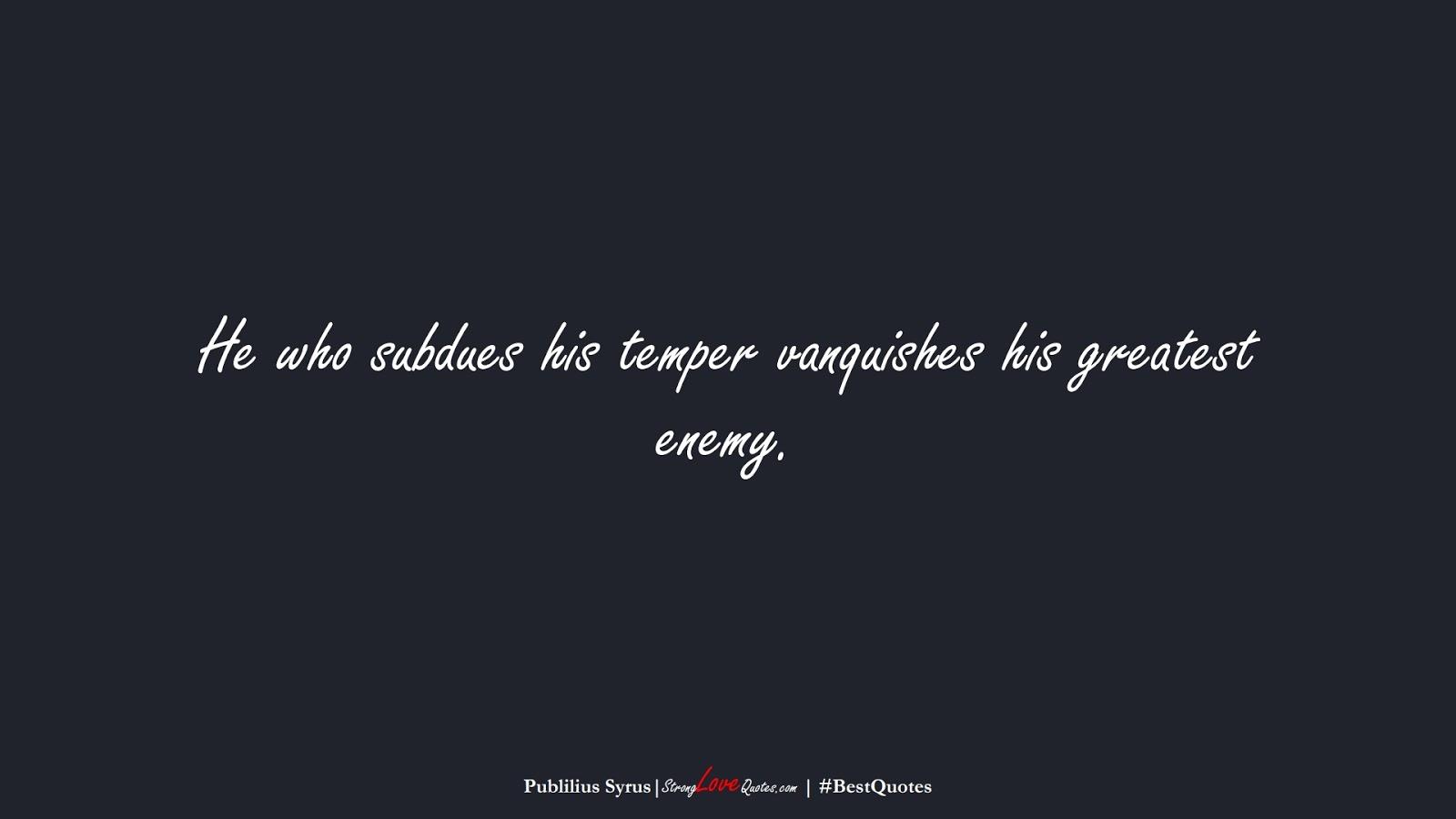 He who subdues his temper vanquishes his greatest enemy. (Publilius Syrus);  #BestQuotes