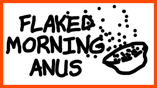 FLAKED MORNING ANUS