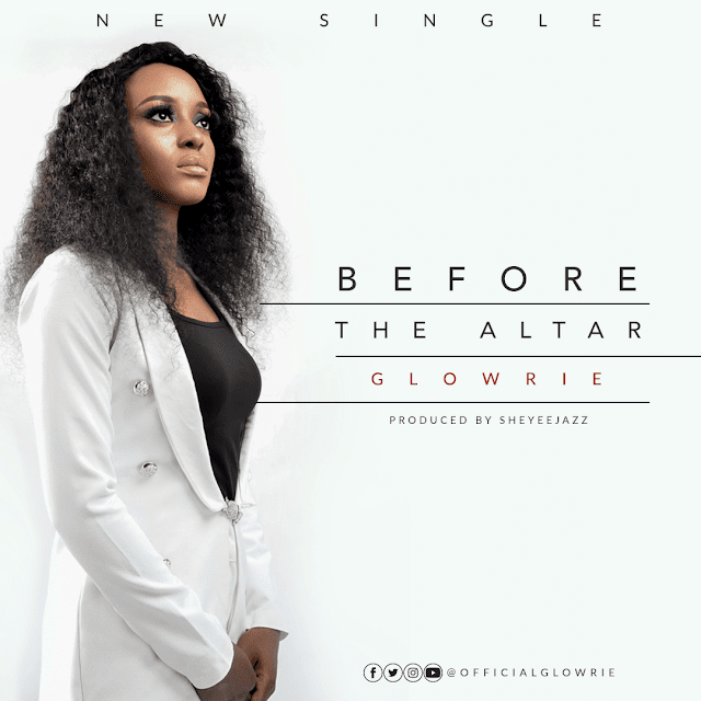 NEW MUSIC: BEFORE THE ALTAR (AUDIO & LYRIC VIDEO) BY GLOWRIE @OFFICIALGLOWRIE
