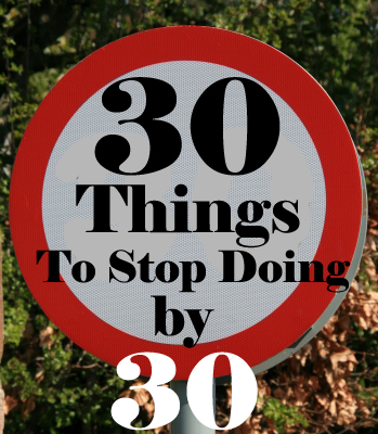 30 Things We Should Stop Doing By 30