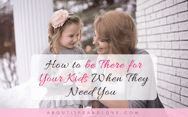 How to Be There for Your Kids When They Need You