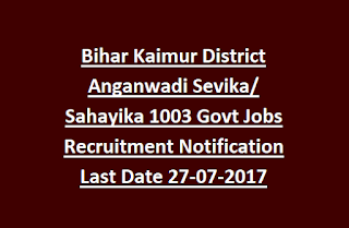 Bihar Kaimur District Anganwadi Sevika/ Sahayika 1003 Govt Jobs Recruitment Notification Last Date 27-07-2017