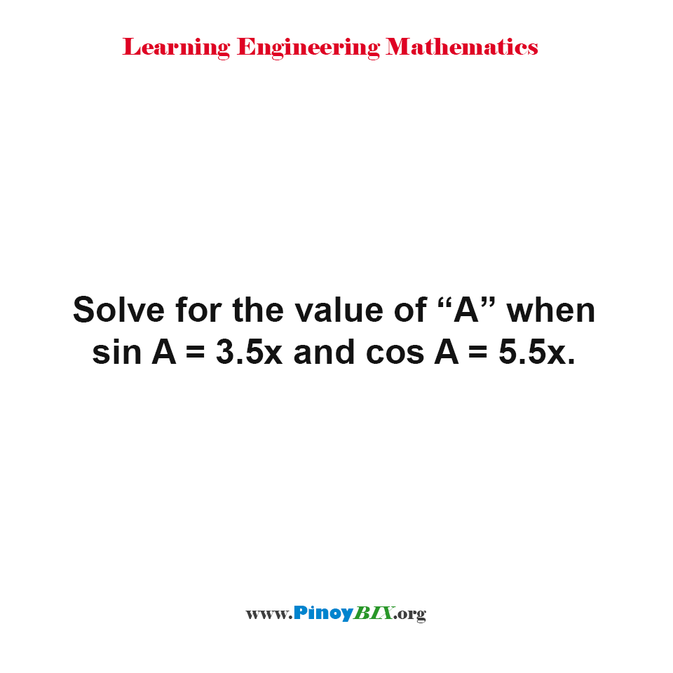 "Solve for the value of ""A"" when sin A = 3.5x and cos A = 5.5x."