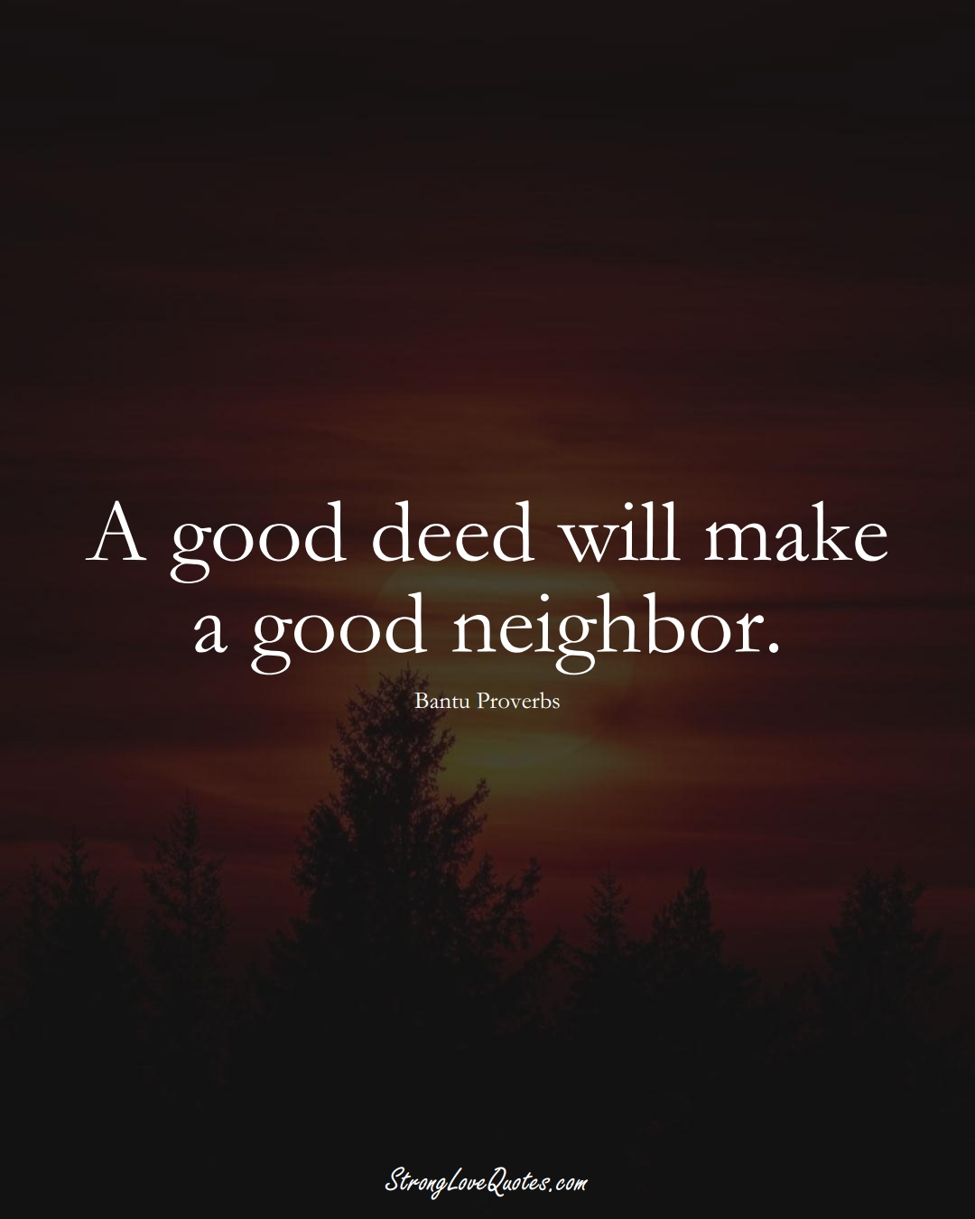 A good deed will make a good neighbor. (Bantu Sayings);  #aVarietyofCulturesSayings