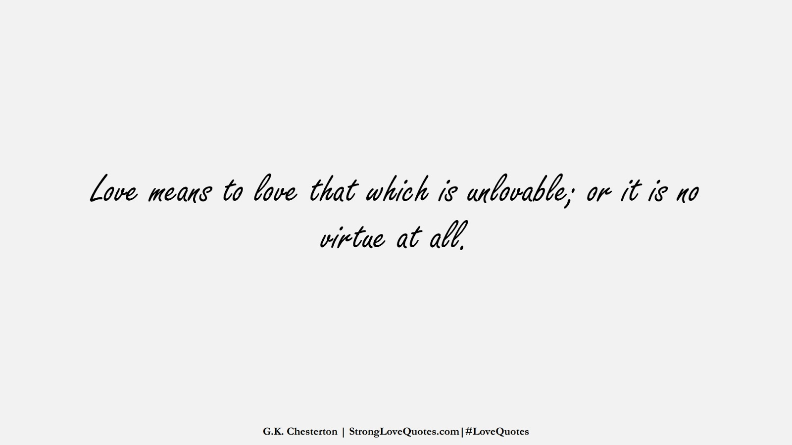 Love means to love that which is unlovable; or it is no virtue at all. (G.K. Chesterton);  #LoveQuotes