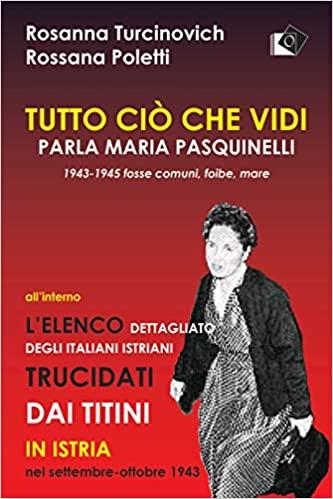 Tutto ciò che vidi. Parla Maria Paquinelli. 1943 - 1945 fosse comuni, foibe, mare.