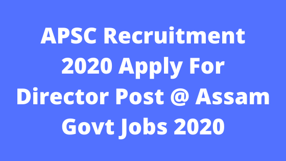 APSC Recruitment 2020 Apply For Director Post @ Assam Govt Jobs 2020