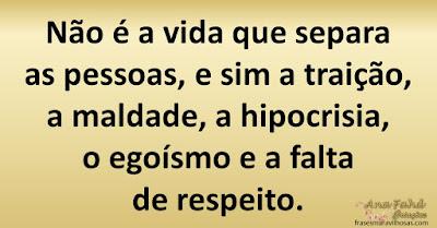 Não é a vida que separa as pessoas, e sim a traição, a maldade, a hipocrisia, o egoísmo e a falta de respeito.