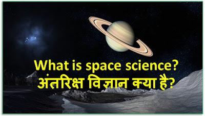 What is space science?:अंतरिक्ष विज्ञान क्या है?