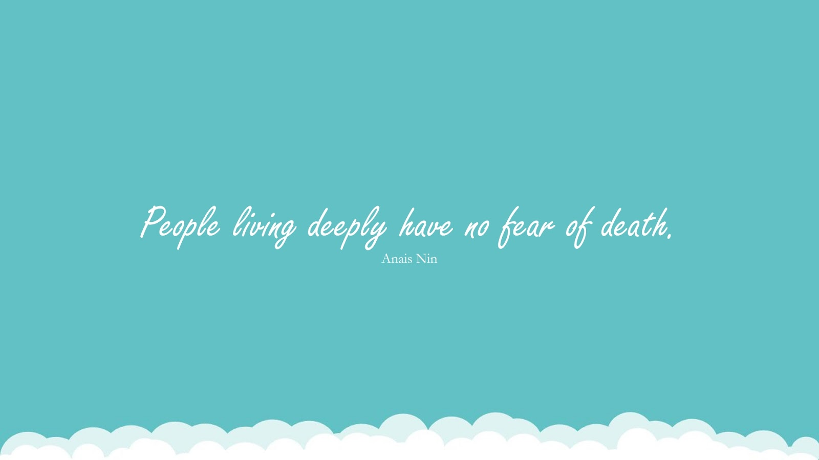 People living deeply have no fear of death. (Anais Nin);  #FearQuotes