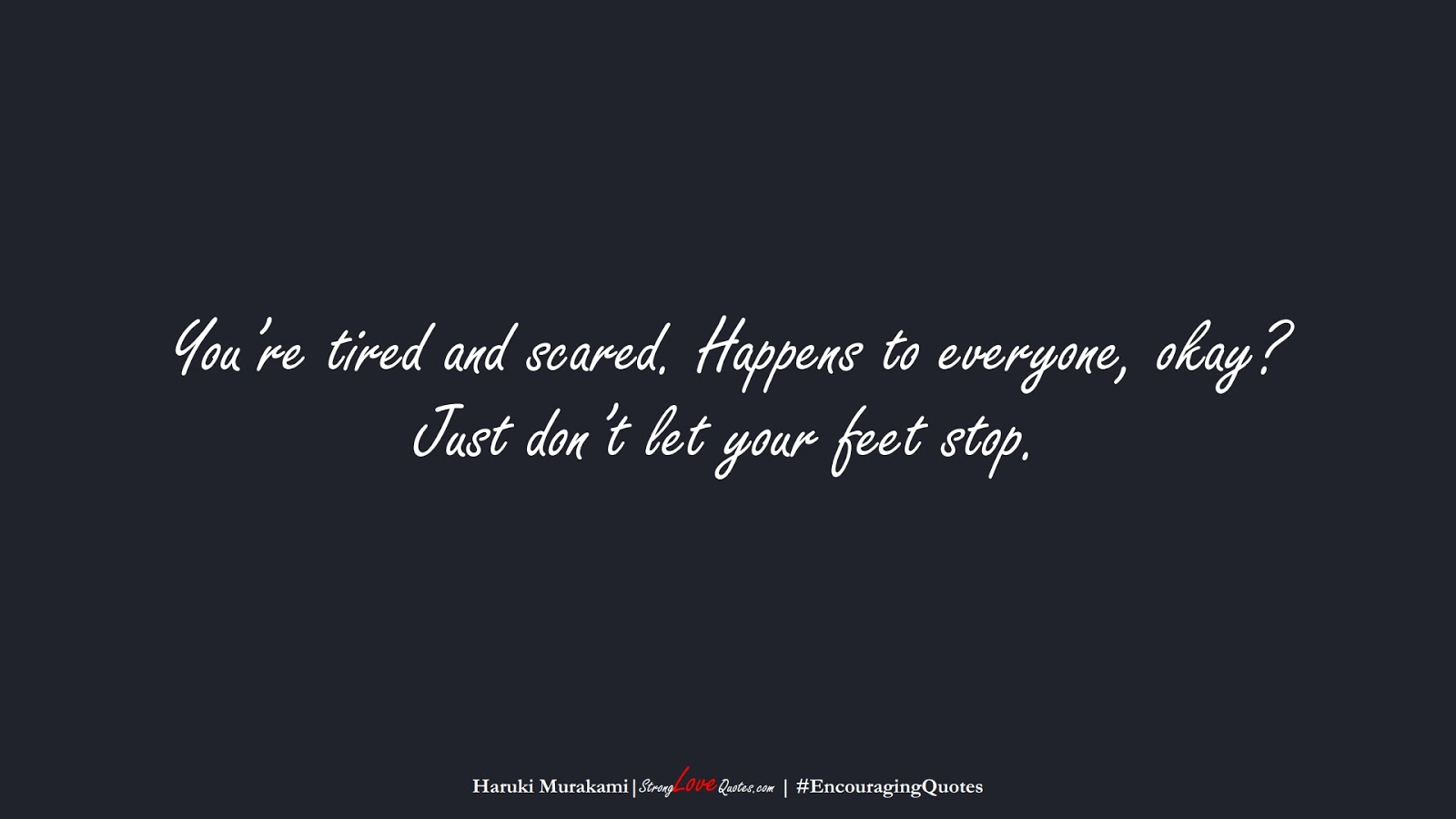 You're tired and scared. Happens to everyone, okay? Just don't let your feet stop. (Haruki Murakami);  #EncouragingQuotes