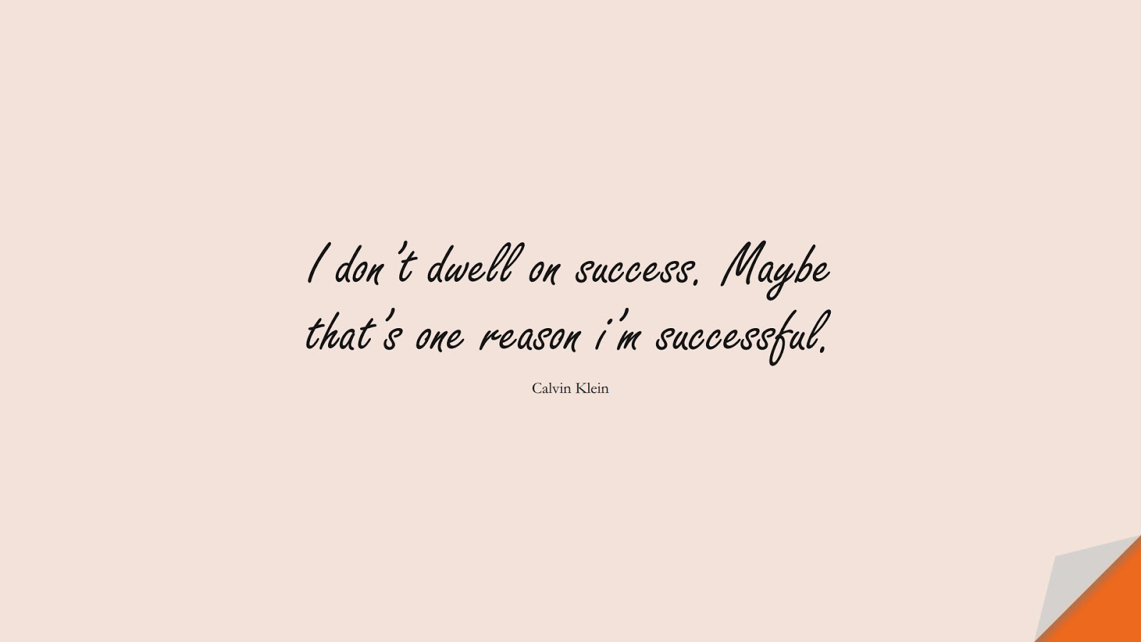 I don't dwell on success. Maybe that's one reason i'm successful. (Calvin Klein);  #SuccessQuotes
