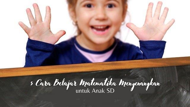 5 Cara Belajar Matematika Anak yang Tidak Membosankan untuk Anak SD
