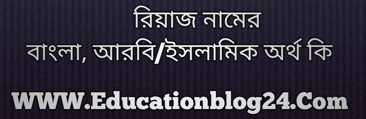 Riaz name meaning in Bengali, রিয়াজ নামের অর্থ কি, রিয়াজ নামের বাংলা অর্থ কি, রিয়াজ নামের ইসলামিক অর্থ কি, রিয়াজ কি ইসলামিক /আরবি নাম