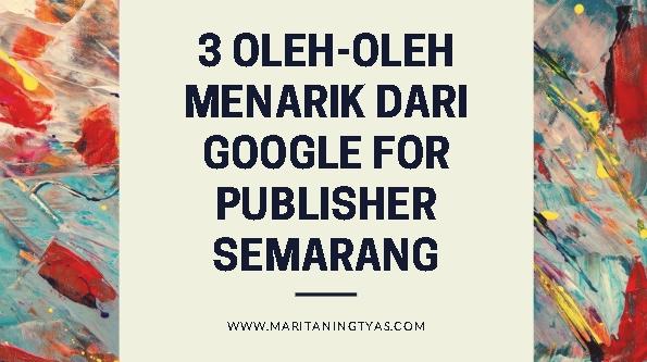 3 Oleh-oleh Menarik dari Google for Publisher Semarang