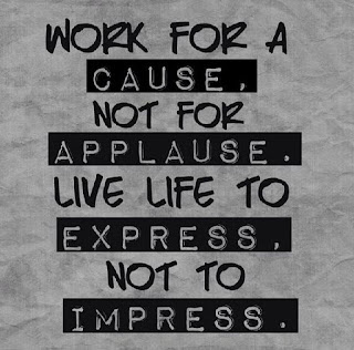 Work for a cause, not for applause. Live life to express, not to impress - By Unknown