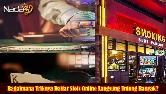 Bagaimana Triknya Daftar Slots Online Langsung Untung Banyak?