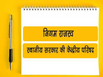 निगम राजस्व | स्थानीय सरकार की केन्द्रीय परिषद् | Nigam Ke Rajsav