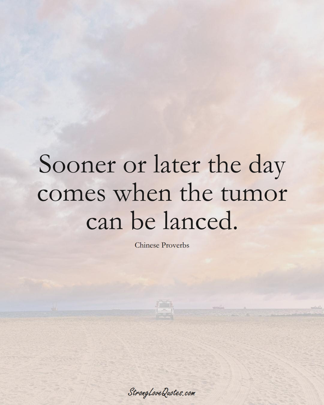 Sooner or later the day comes when the tumor can be lanced. (Chinese Sayings);  #AsianSayings