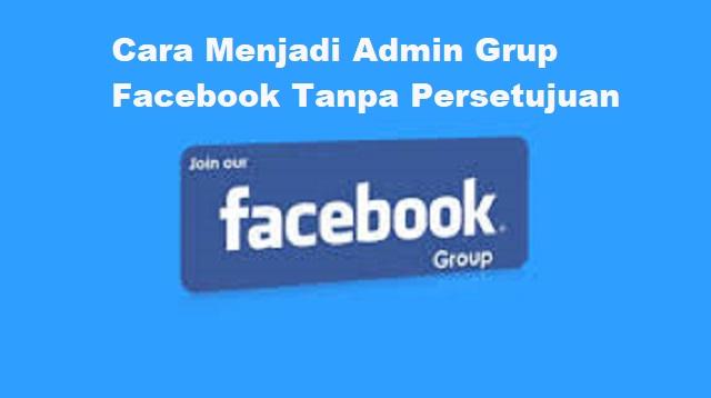 Cara Menjadi Admin Grup Facebook Tanpa Persetujuan