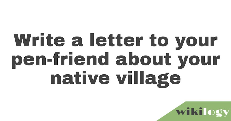 Write a letter to your pen-friend about your native village