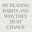 My Reading Habits and Why They Must Change