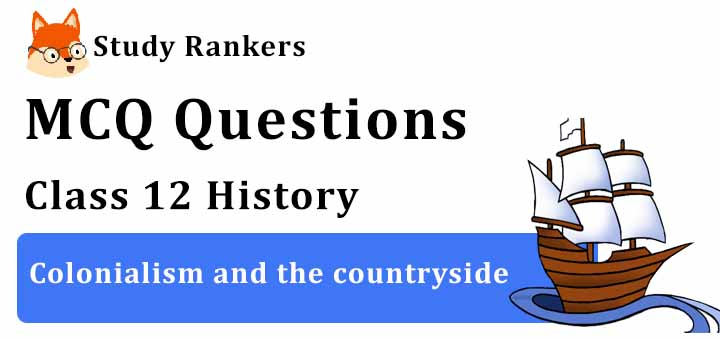MCQ Questions for Class 12 History: Ch 10 Colonialism and the countryside