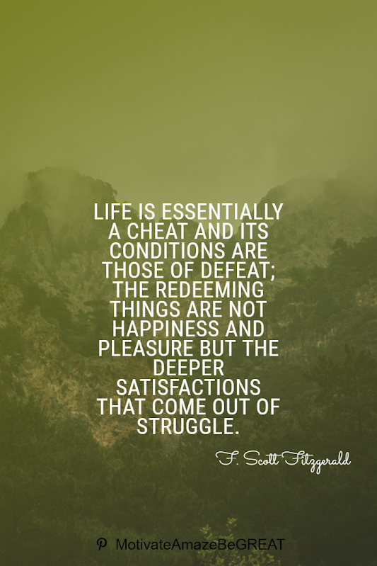 "Inspirational Quotes About Life And Struggles: ""Life is essentially a cheat and its conditions are those of defeat; the redeeming things are not happiness and pleasure but the deeper satisfactions that come out of struggle."" - F. Scott Fitzgerald"