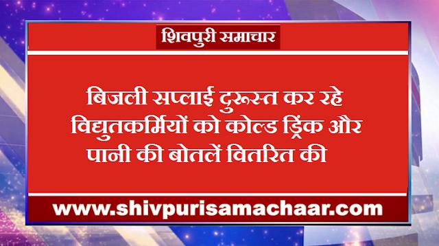 बिजली सप्लाई दुरूस्त कर रहे विद्युतकर्मियों को कोल्ड ड्रिंक और पानी की बोतलें वितरित की - Shivpuri News
