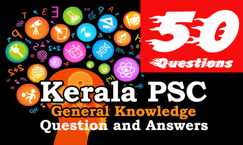 50 Important General Knowledge Question and Answers - Kerala PSC GK