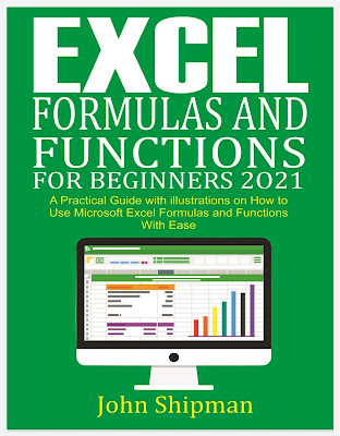 Excel Formulas and Functions for Beginners 2021: A Practical Guide with illustrations and Functions with Ease