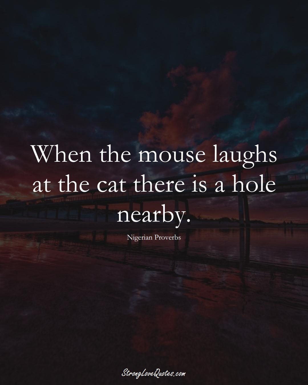 When the mouse laughs at the cat there is a hole nearby. (Nigerian Sayings);  #AfricanSayings