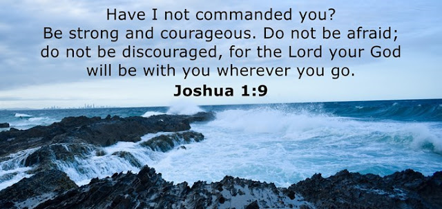 Have I not commanded you? Be strong and courageous. Do not be afraid; do not be discouraged, for the Lord your God will be with you wherever you go.
