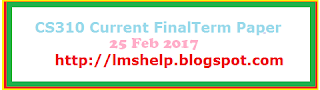 CS310 Current FinalTerm Paper 25 Feb 2017