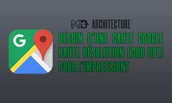 BESOIN D'UNE CARTE GOOGLE HAUTE RÉSOLUTION (300 DPI) POUR L'IMPRESSION?
